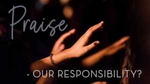 Praise - Our Responsibility